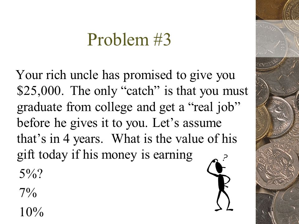 14 Problem #3 Your rich uncle has promised to give you $25,000.