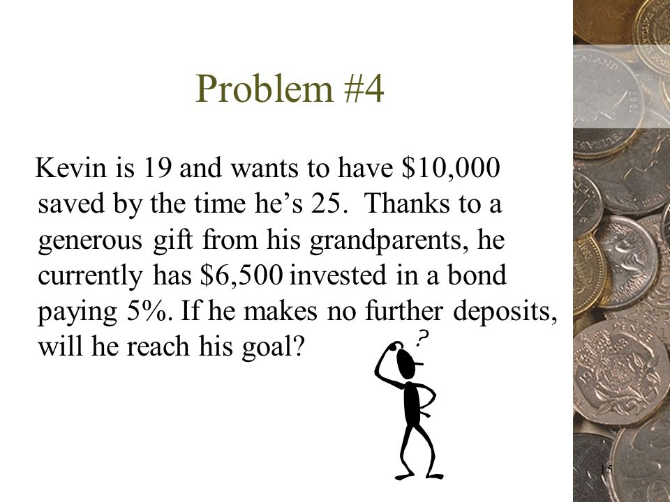 15 Problem #4 Kevin is 19 and wants to have $10,000 saved by the time hes 25.