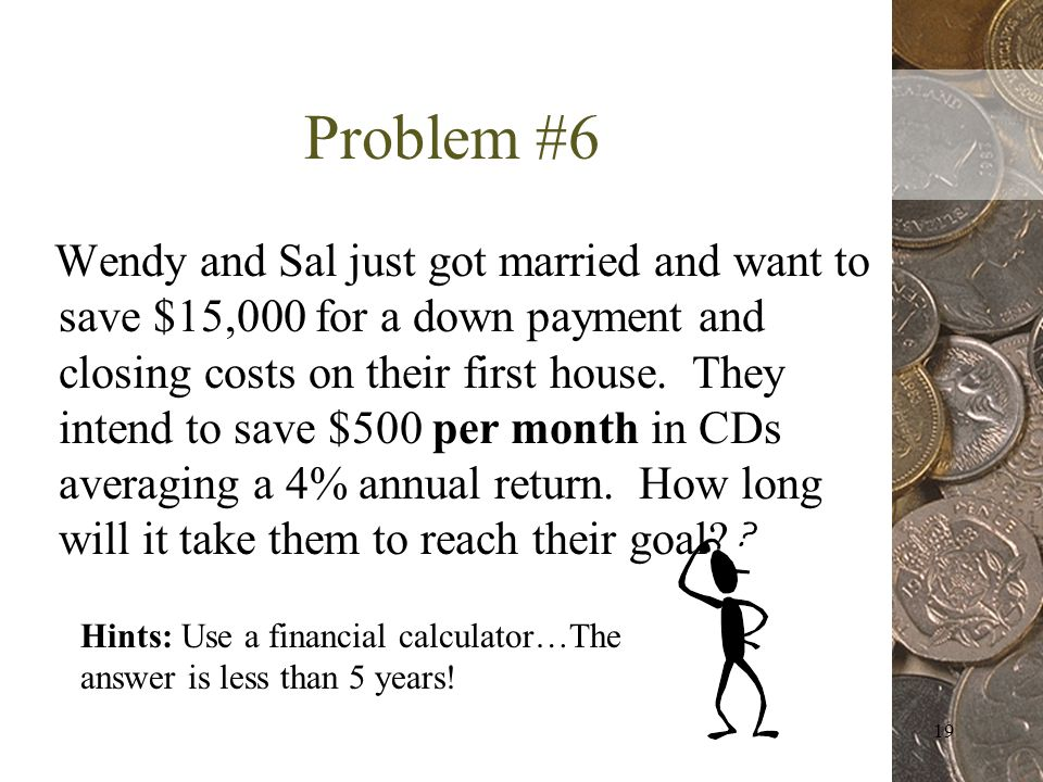 19 Problem #6 Wendy and Sal just got married and want to save $15,000 for a down payment and closing costs on their first house.