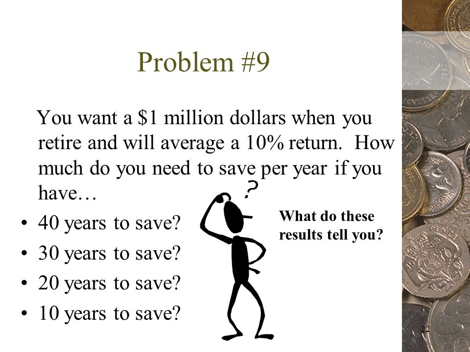 22 Problem #9 You want a $1 million dollars when you retire and will average a 10% return.