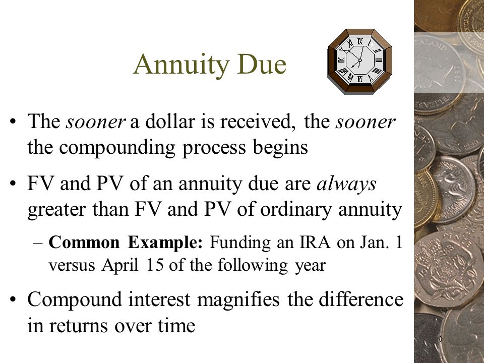 9 Annuity Due The sooner a dollar is received, the sooner the compounding process begins FV and PV of an annuity due are always greater than FV and PV of ordinary annuity –Common Example: Funding an IRA on Jan.