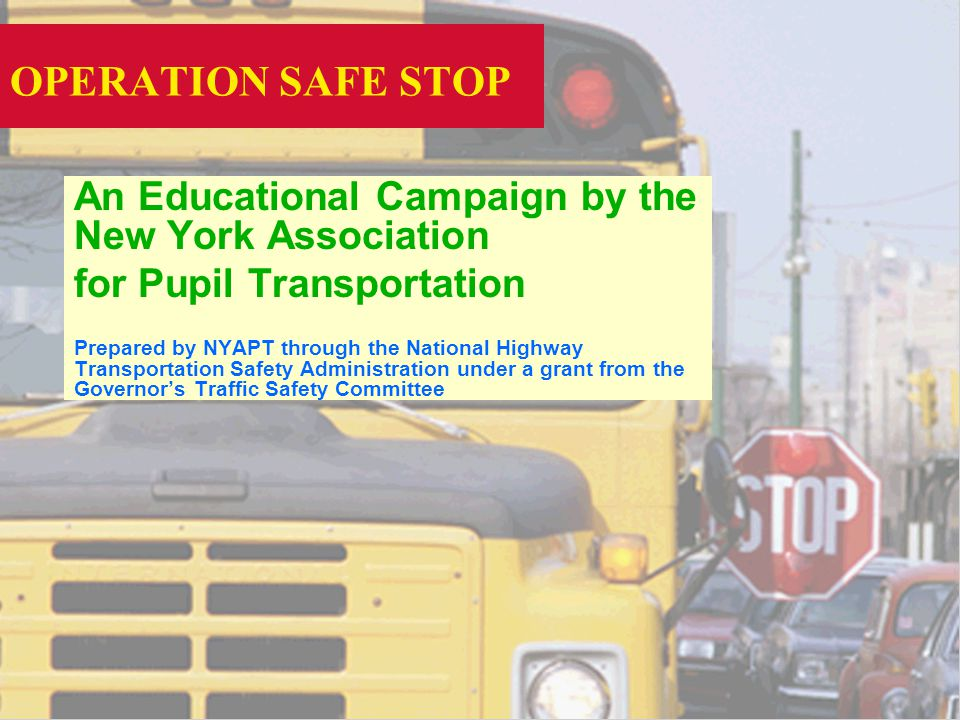 OPERATION SAFE STOP An Educational Campaign by the New York Association for Pupil Transportation Prepared by NYAPT through the National Highway Transportation Safety Administration under a grant from the Governors Traffic Safety Committee