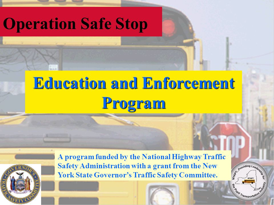 Operation Safe Stop Education and Enforcement Program A program funded by the National Highway Traffic Safety Administration with a grant from the New York State Governors Traffic Safety Committee.