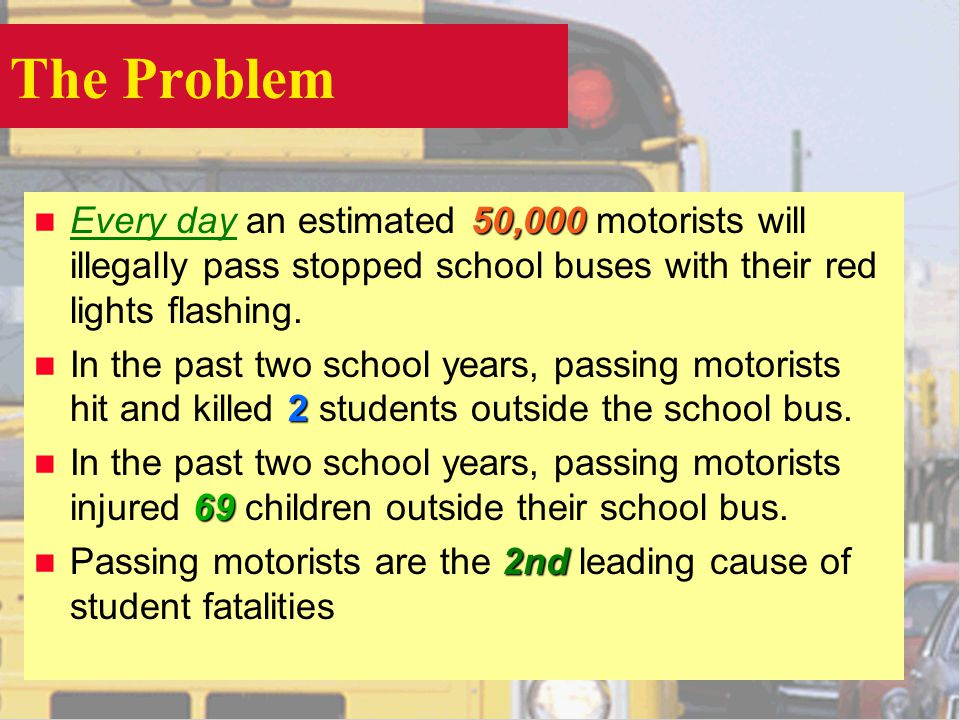 The Problem 50,000 n Every day an estimated 50,000 motorists will illegally pass stopped school buses with their red lights flashing.