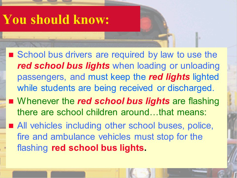 You should know: n School bus drivers are required by law to use the red school bus lights when loading or unloading passengers, and must keep the red lights lighted while students are being received or discharged.