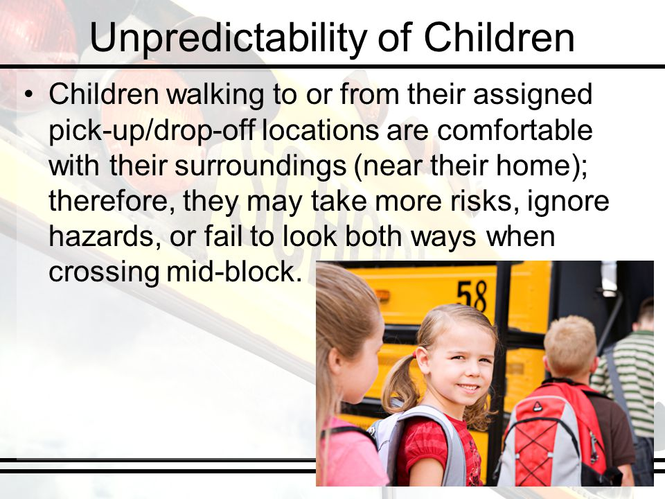 Unpredictability of Children Children walking to or from their assigned pick-up/drop-off locations are comfortable with their surroundings (near their home); therefore, they may take more risks, ignore hazards, or fail to look both ways when crossing mid-block.