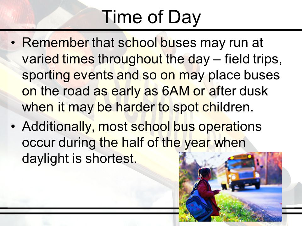 Time of Day Remember that school buses may run at varied times throughout the day – field trips, sporting events and so on may place buses on the road as early as 6AM or after dusk when it may be harder to spot children.