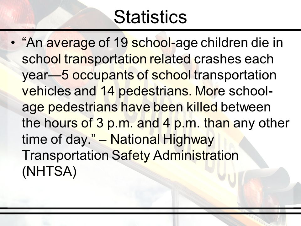 Statistics An average of 19 school-age children die in school transportation related crashes each year5 occupants of school transportation vehicles and 14 pedestrians.