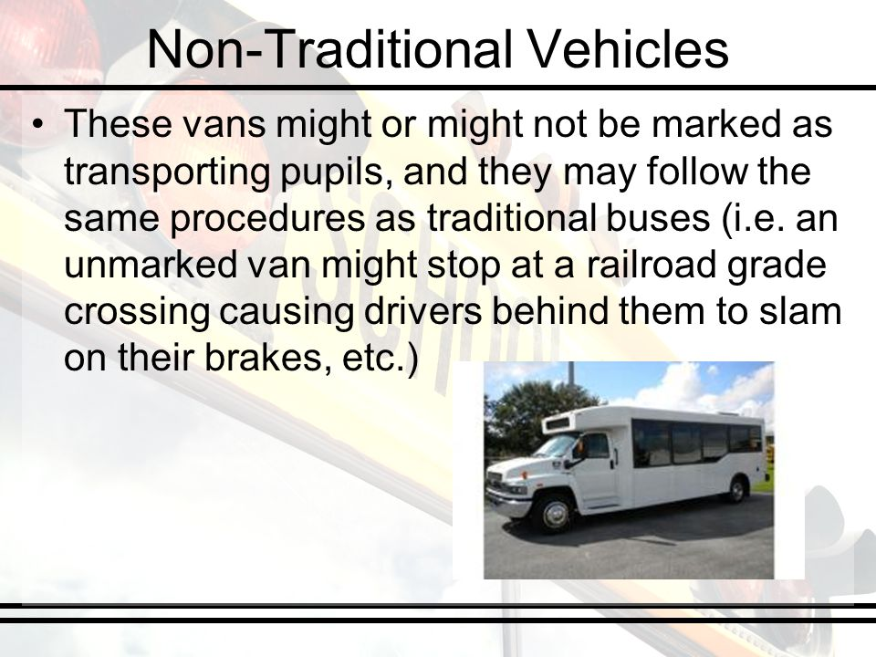 Non-Traditional Vehicles These vans might or might not be marked as transporting pupils, and they may follow the same procedures as traditional buses (i.e.