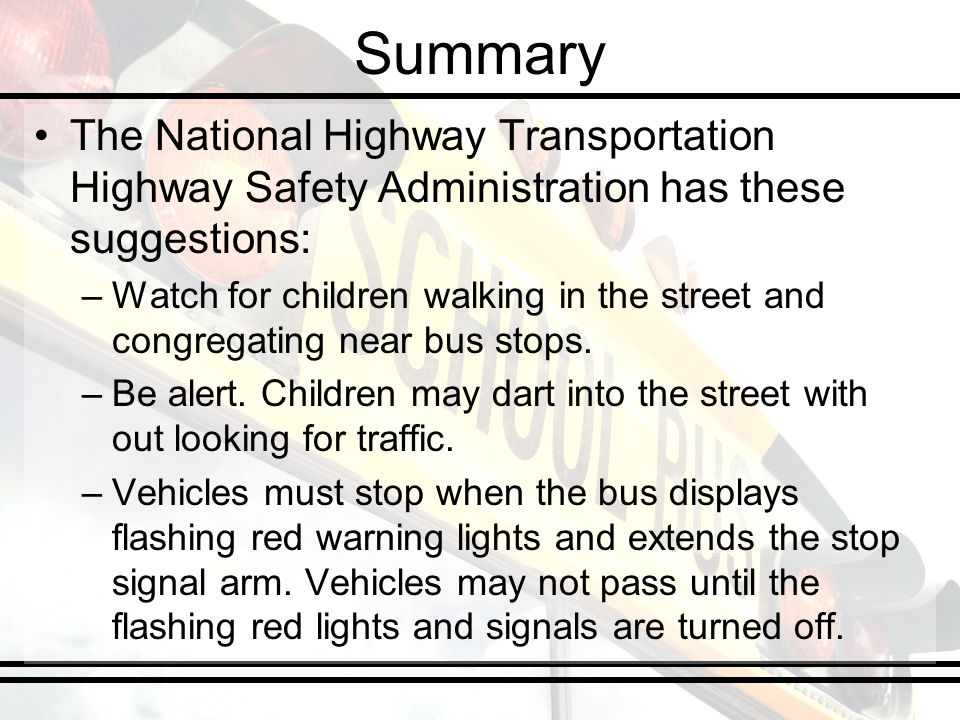 Summary The National Highway Transportation Highway Safety Administration has these suggestions: –Watch for children walking in the street and congregating near bus stops.