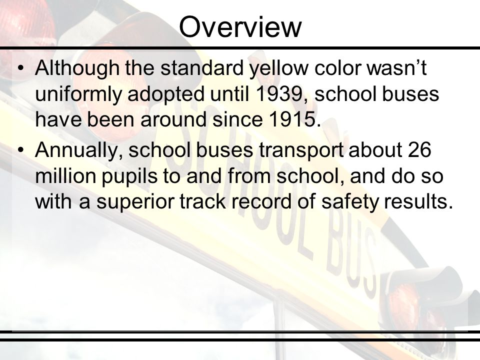 Overview Although the standard yellow color wasnt uniformly adopted until 1939, school buses have been around since 1915.