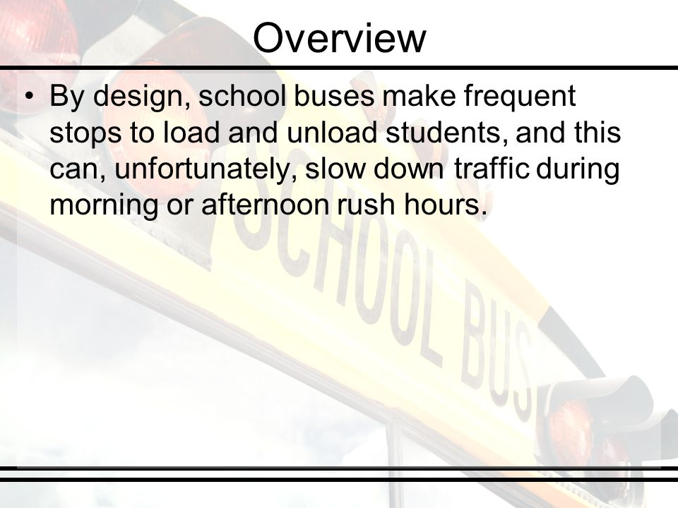 Overview By design, school buses make frequent stops to load and unload students, and this can, unfortunately, slow down traffic during morning or afternoon rush hours.