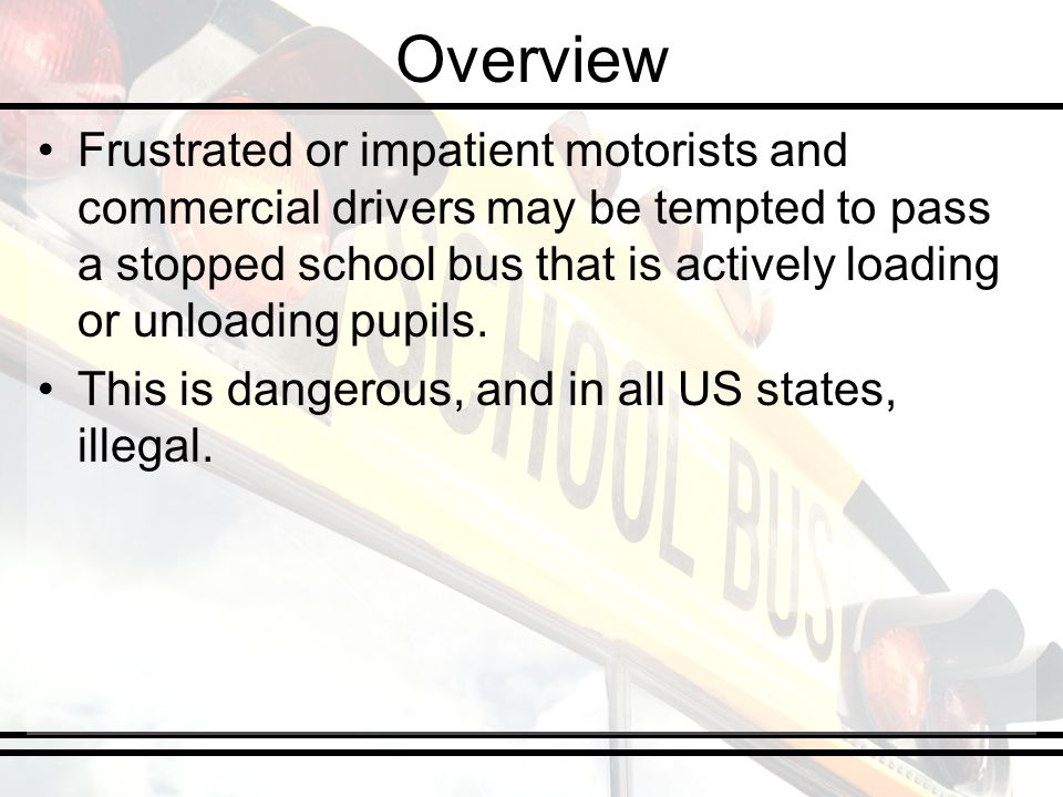 Overview Frustrated or impatient motorists and commercial drivers may be tempted to pass a stopped school bus that is actively loading or unloading pupils.