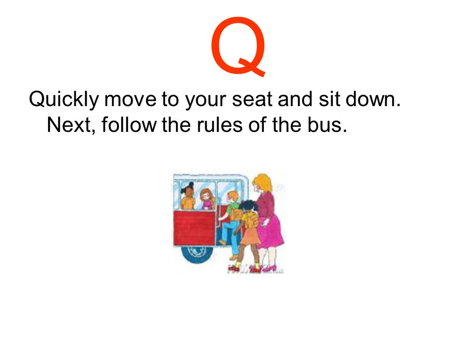 P Practice positive behavior on and off the bus.