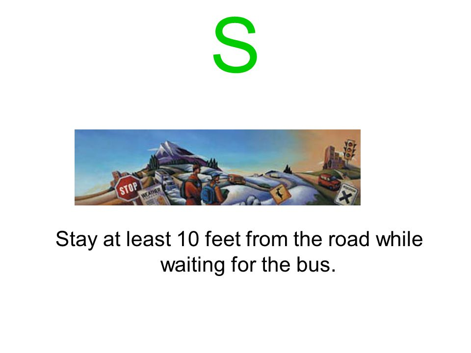 R Remember to look to the left and the right before stepping off of the bus and onto the road.