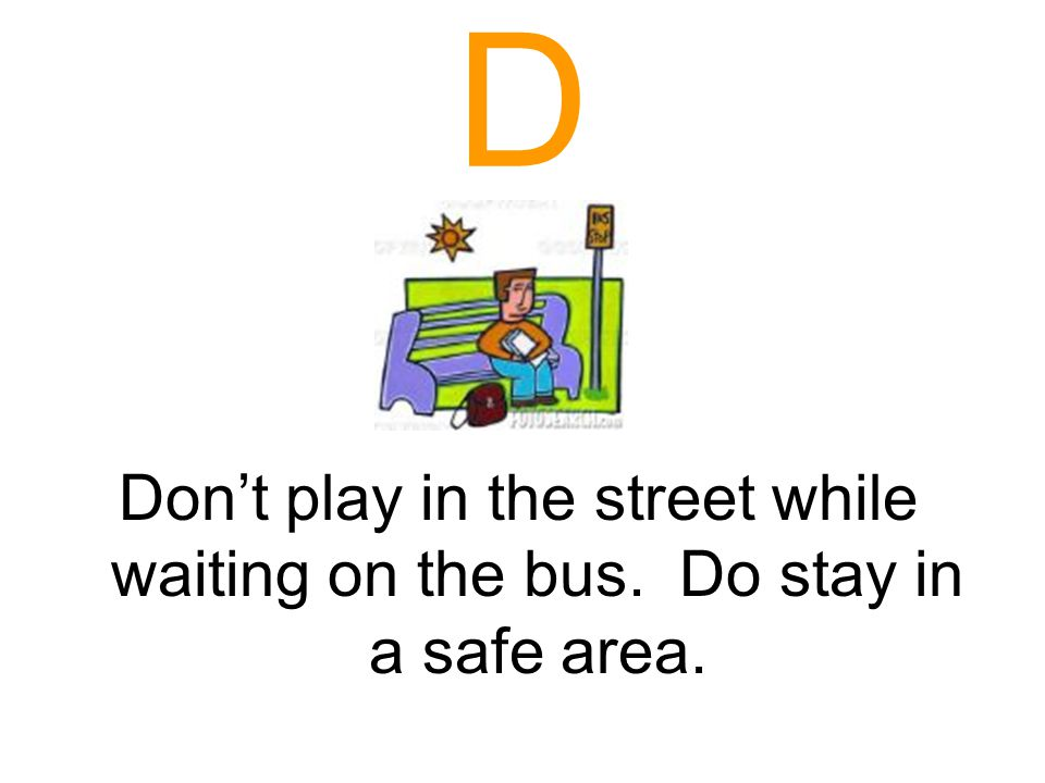 C Cross in front of the bus. Make sure the driver is aware that you are about to cross.