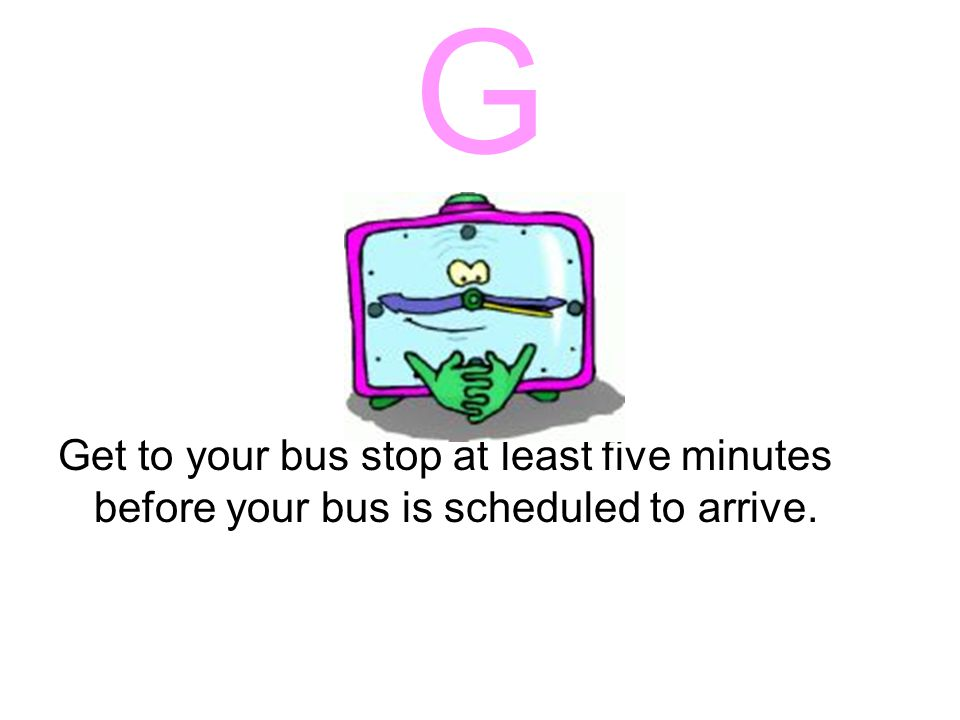 F Face forward when seated on a bus. Stay this way until you are ready to get off the bus.