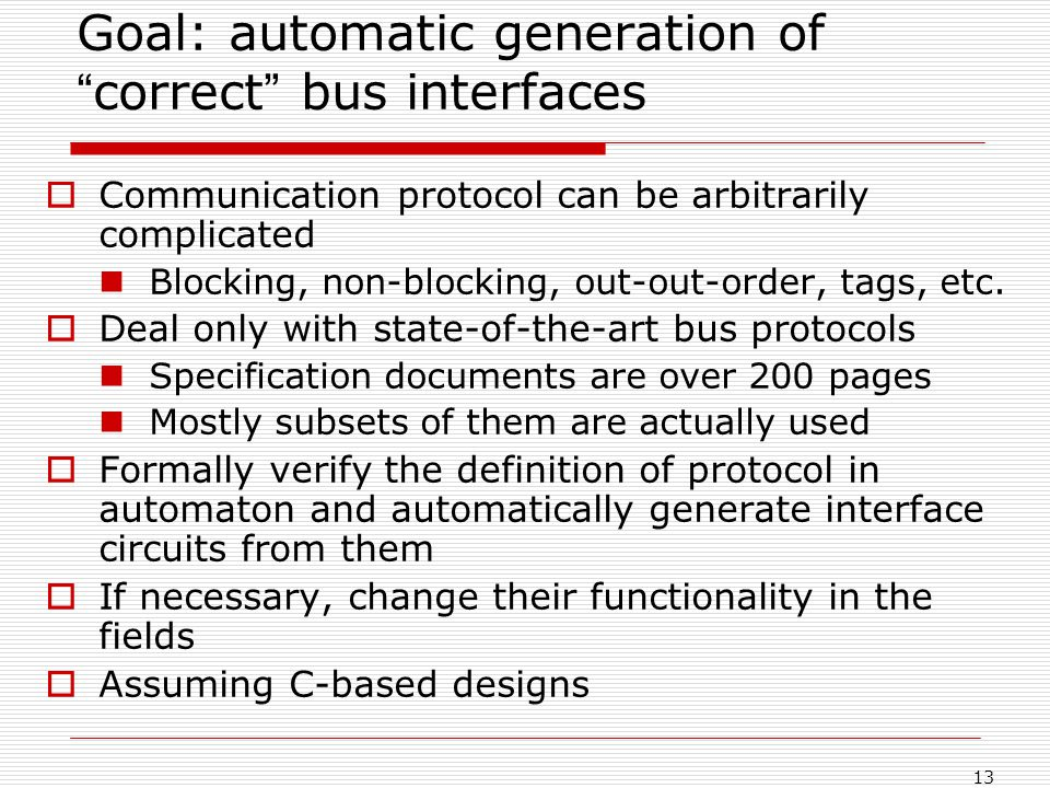 13 Goal: automatic generation of correct bus interfaces Communication protocol can be arbitrarily complicated Blocking, non-blocking, out-out-order, tags, etc.