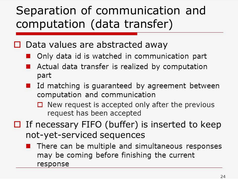 24 Separation of communication and computation (data transfer) Data values are abstracted away Only data id is watched in communication part Actual data transfer is realized by computation part Id matching is guaranteed by agreement between computation and communication New request is accepted only after the previous request has been accepted If necessary FIFO (buffer) is inserted to keep not-yet-serviced sequences There can be multiple and simultaneous responses may be coming before finishing the current response