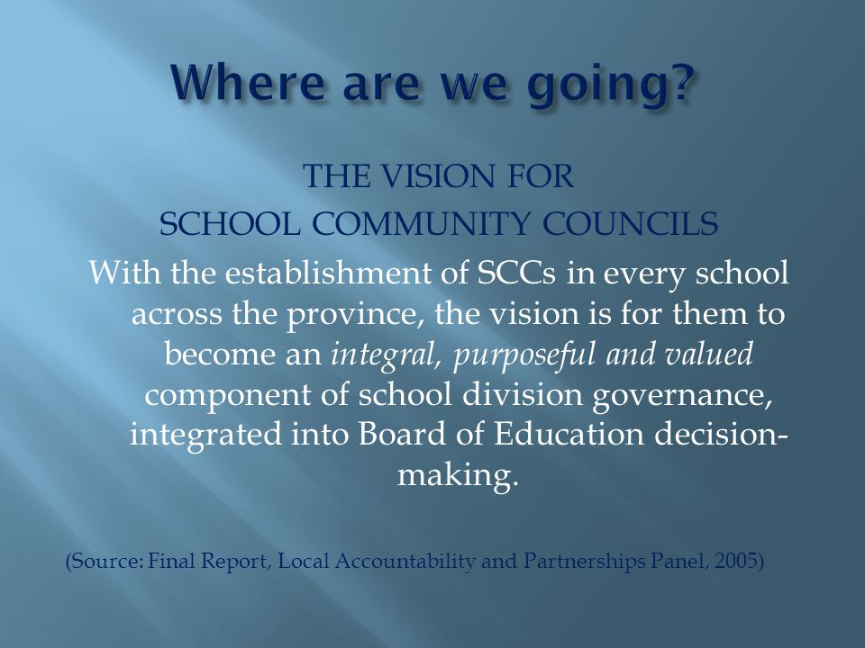 THE VISION FOR SCHOOL COMMUNITY COUNCILS With the establishment of SCCs in every school across the province, the vision is for them to become an integral, purposeful and valued component of school division governance, integrated into Board of Education decision- making.