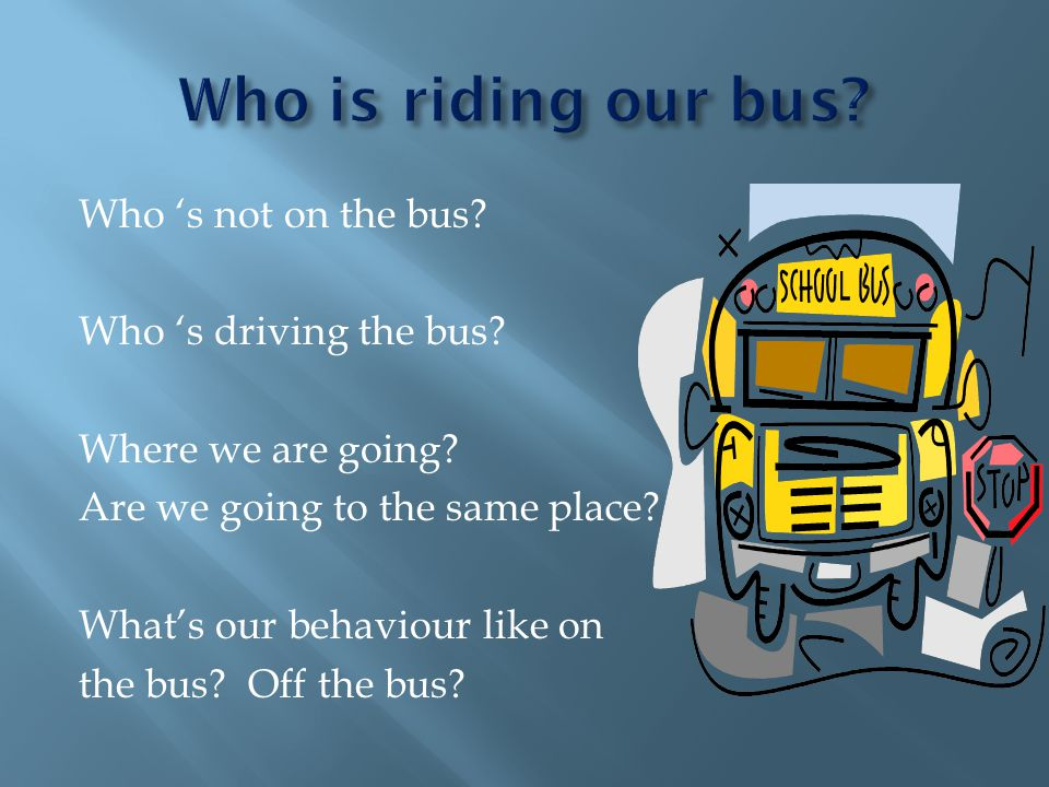 Who s not on the bus. Who s driving the bus. Where we are going.