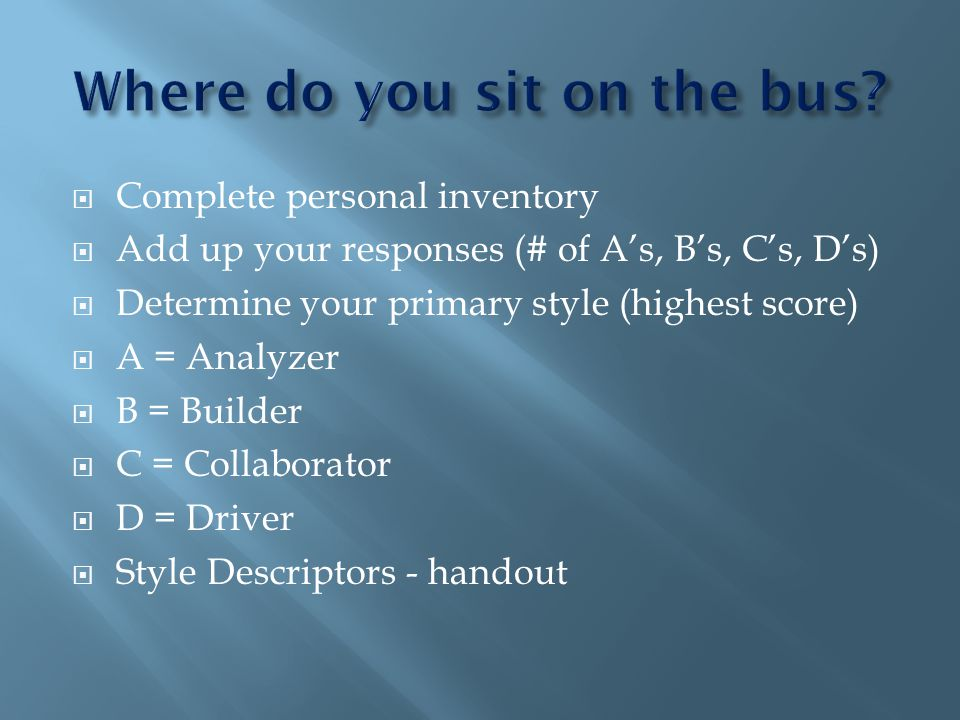Complete personal inventory Add up your responses (# of As, Bs, Cs, Ds) Determine your primary style (highest score) A = Analyzer B = Builder C = Collaborator D = Driver Style Descriptors - handout