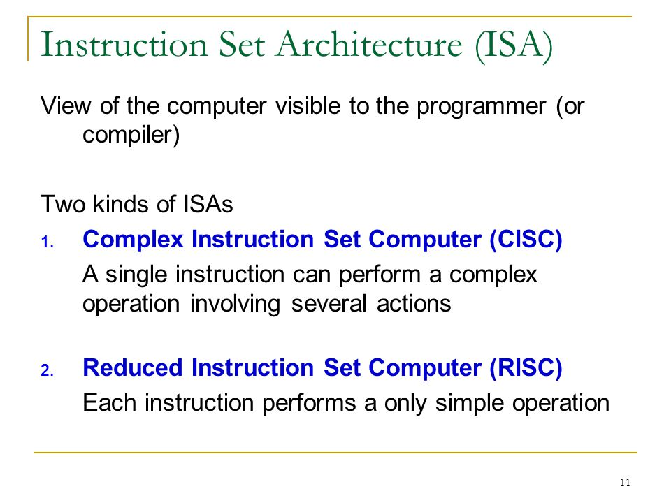 11 Instruction Set Architecture (ISA) View of the computer visible to the programmer (or compiler) Two kinds of ISAs 1.
