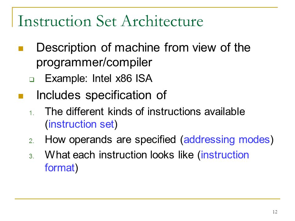 12 Instruction Set Architecture Description of machine from view of the programmer/compiler Example: Intel x86 ISA Includes specification of 1.