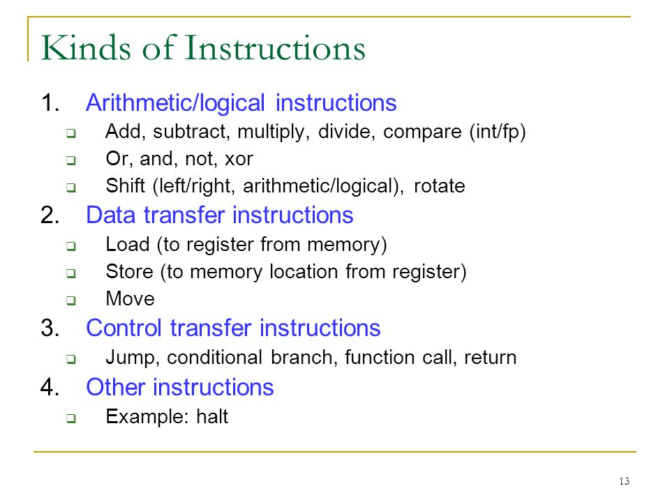 13 Kinds of Instructions 1.Arithmetic/logical instructions Add, subtract, multiply, divide, compare (int/fp) Or, and, not, xor Shift (left/right, arithmetic/logical), rotate 2.Data transfer instructions Load (to register from memory) Store (to memory location from register) Move 3.Control transfer instructions Jump, conditional branch, function call, return 4.Other instructions Example: halt