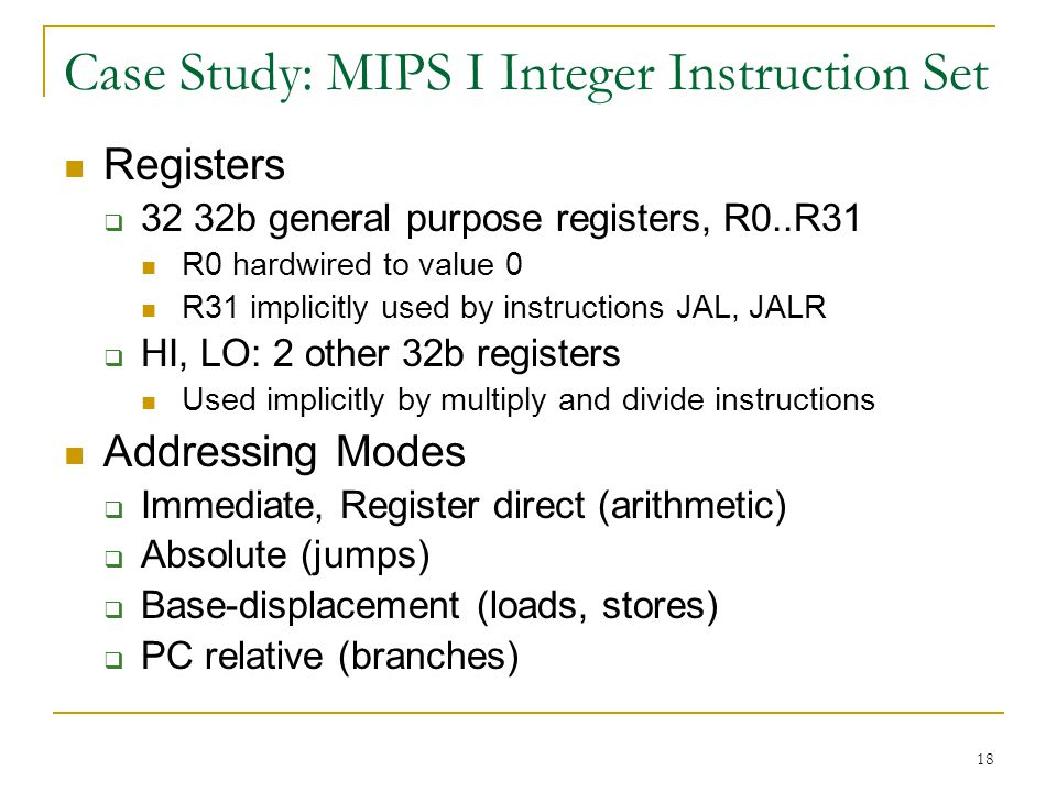 18 Case Study: MIPS I Integer Instruction Set Registers 32 32b general purpose registers, R0..R31 R0 hardwired to value 0 R31 implicitly used by instructions JAL, JALR HI, LO: 2 other 32b registers Used implicitly by multiply and divide instructions Addressing Modes Immediate, Register direct (arithmetic) Absolute (jumps) Base-displacement (loads, stores) PC relative (branches)