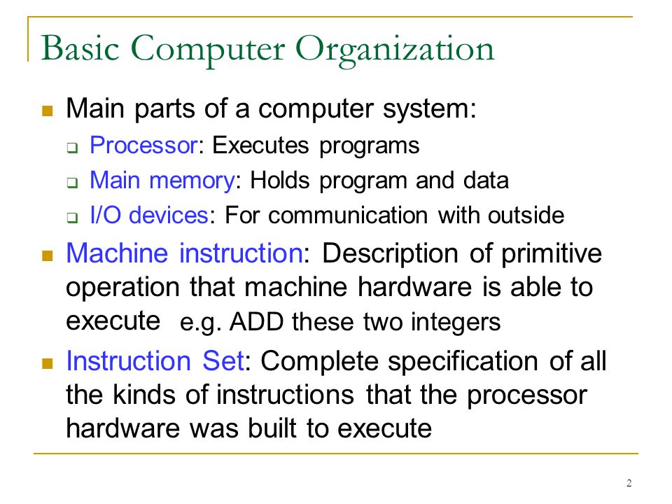 2 Basic Computer Organization Main parts of a computer system: Processor: Executes programs Main memory: Holds program and data I/O devices: For communication with outside Machine instruction: Description of primitive operation that machine hardware is able to execute Instruction Set: Complete specification of all the kinds of instructions that the processor hardware was built to execute e.g.