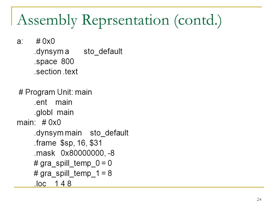 24 Assembly Reprsentation (contd.) a: # 0x0.dynsym a sto_default.space 800.section.text # Program Unit: main.ent main.globl main main: # 0x0.dynsym main sto_default.frame $sp, 16, $31.mask 0x , -8 # gra_spill_temp_0 = 0 # gra_spill_temp_1 = 8.loc 1 4 8