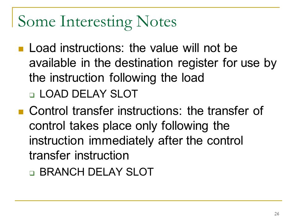 26 Some Interesting Notes Load instructions: the value will not be available in the destination register for use by the instruction following the load LOAD DELAY SLOT Control transfer instructions: the transfer of control takes place only following the instruction immediately after the control transfer instruction BRANCH DELAY SLOT