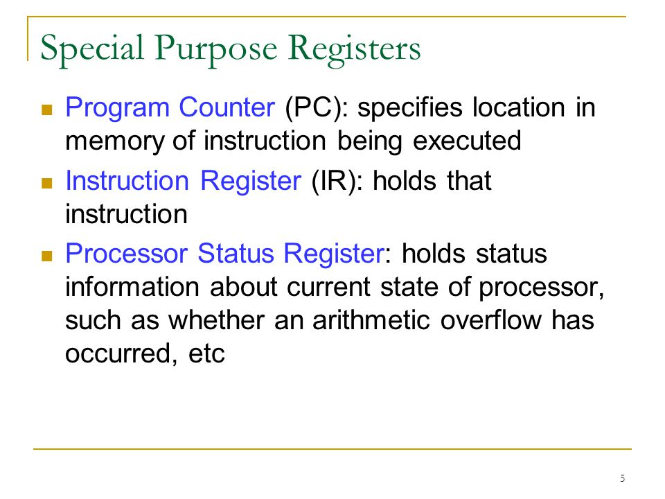 5 Special Purpose Registers Program Counter (PC): specifies location in memory of instruction being executed Instruction Register (IR): holds that instruction Processor Status Register: holds status information about current state of processor, such as whether an arithmetic overflow has occurred, etc