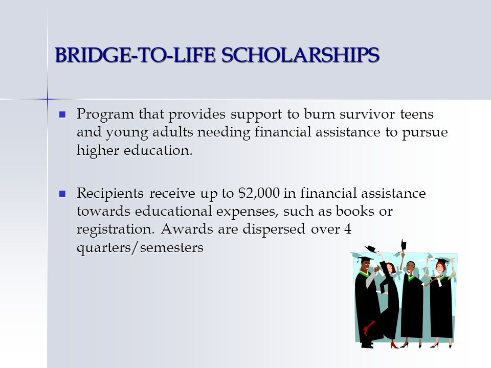 BRIDGE-TO-LIFE SCHOLARSHIPS Program that provides support to burn survivor teens and young adults needing financial assistance to pursue higher education.