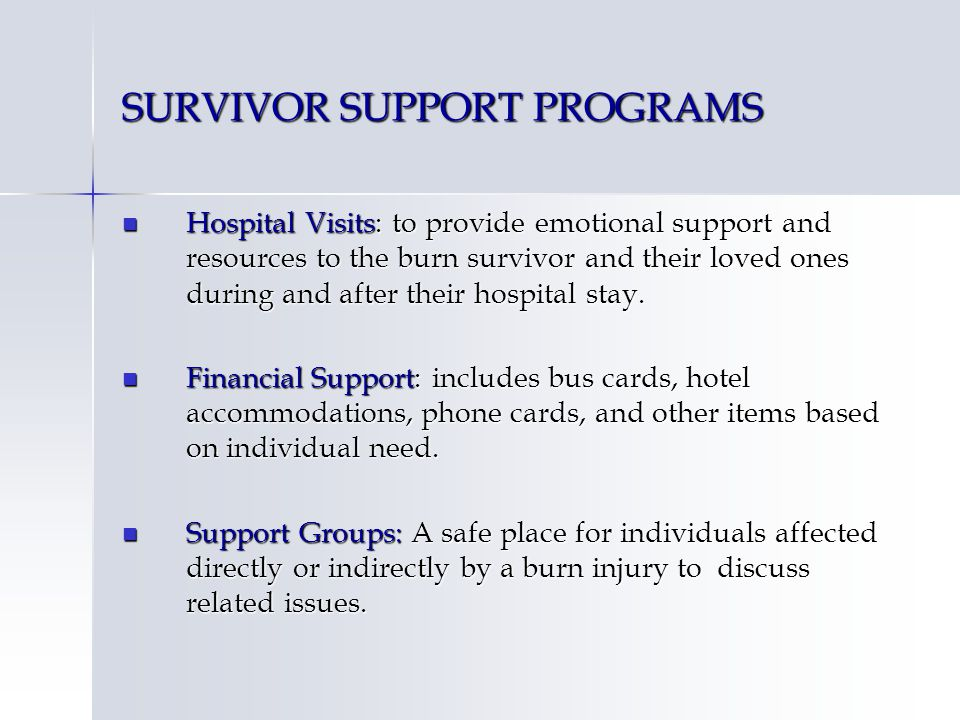 SURVIVOR SUPPORT PROGRAMS Hospital Visits: to provide emotional support and resources to the burn survivor and their loved ones during and after their hospital stay.