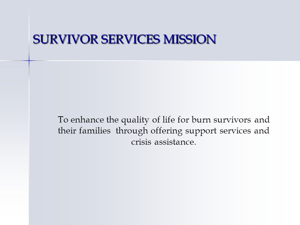 SURVIVOR SERVICES MISSION To enhance the quality of life for burn survivors and their families through offering support services and crisis assistance.