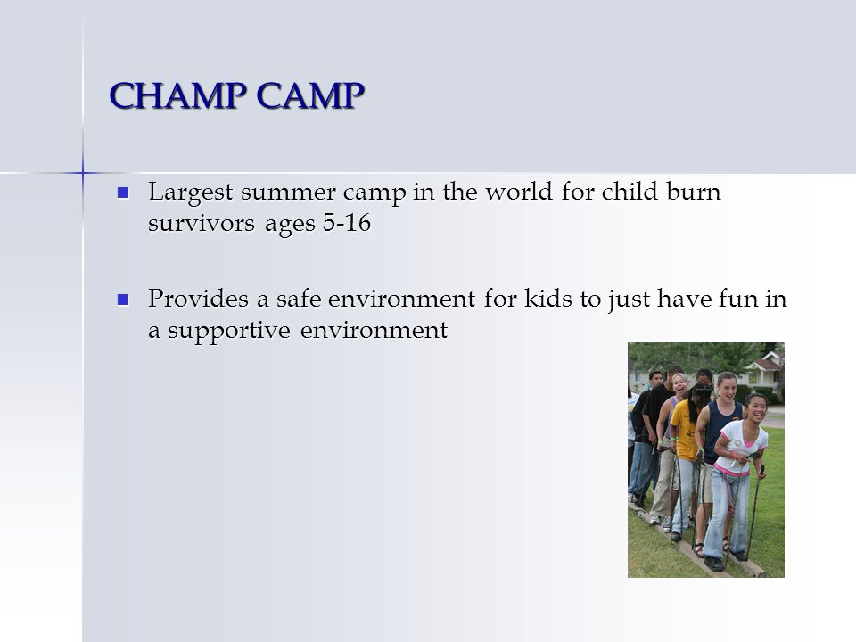 CHAMP CAMP Largest summer camp in the world for child burn survivors ages 5-16 Largest summer camp in the world for child burn survivors ages 5-16 Provides a safe environment for kids to just have fun in a supportive environment Provides a safe environment for kids to just have fun in a supportive environment