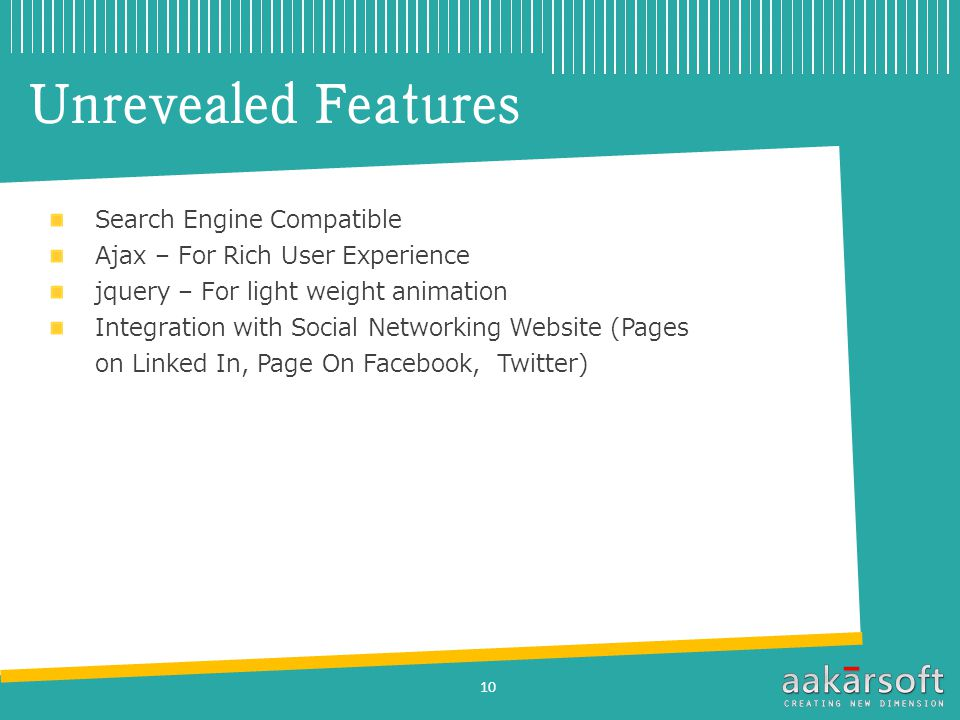 Unrevealed Features Search Engine Compatible Ajax – For Rich User Experience jquery – For light weight animation Integration with Social Networking Website (Pages on Linked In, Page On Facebook, Twitter) 10
