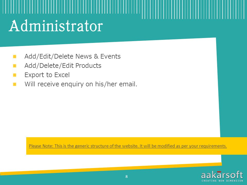 Administrator Add/Edit/Delete News & Events Add/Delete/Edit Products Export to Excel Will receive enquiry on his/her  .
