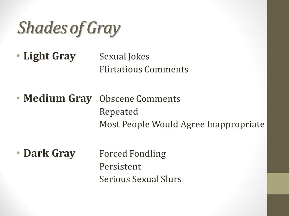 Shades of Gray Light Gray Sexual Jokes Flirtatious Comments Medium Gray Obscene Comments Repeated Most People Would Agree Inappropriate Dark Gray Forced Fondling Persistent Serious Sexual Slurs