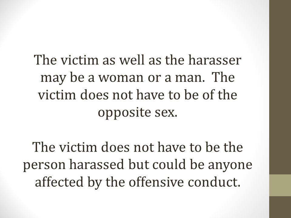 The victim as well as the harasser may be a woman or a man.