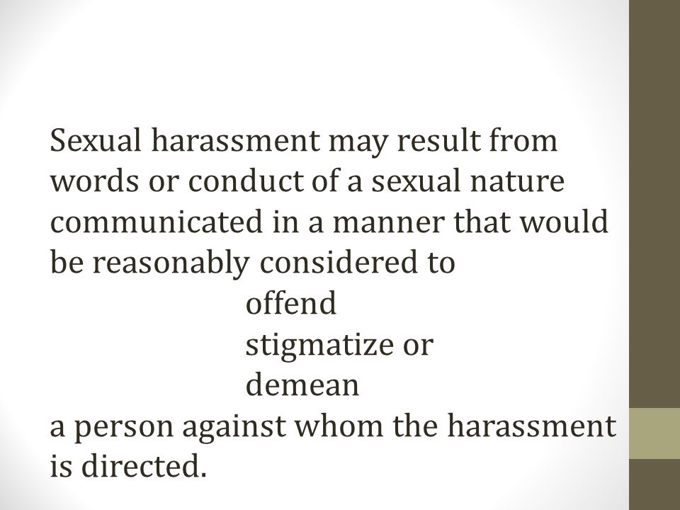 Sexual harassment may result from words or conduct of a sexual nature communicated in a manner that would be reasonably considered to offend stigmatize or demean a person against whom the harassment is directed.