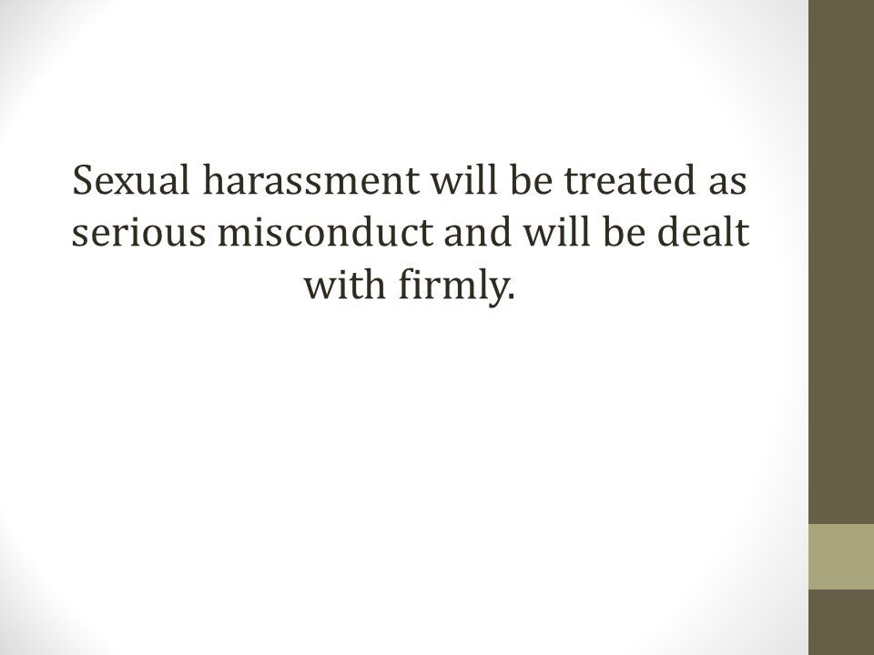 Sexual harassment will be treated as serious misconduct and will be dealt with firmly.