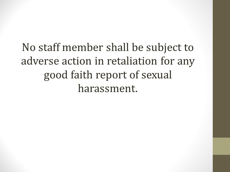 No staff member shall be subject to adverse action in retaliation for any good faith report of sexual harassment.