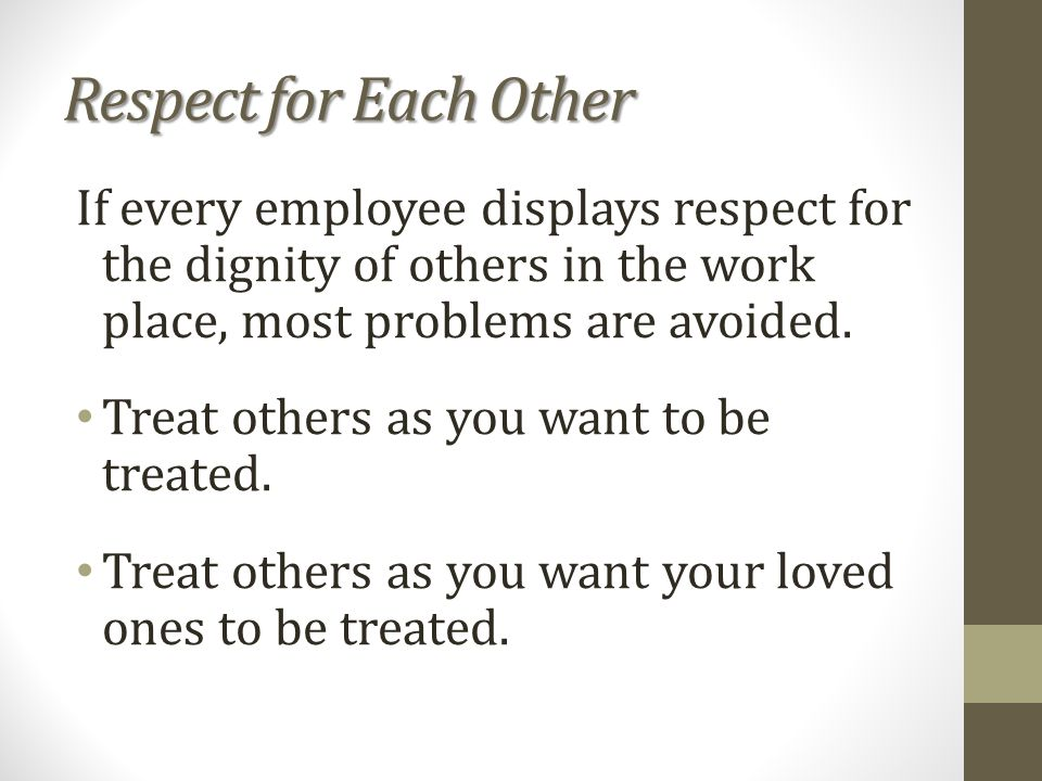 Respect for Each Other If every employee displays respect for the dignity of others in the work place, most problems are avoided.