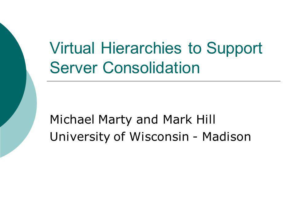 Virtual Hierarchies to Support Server Consolidation Michael Marty and Mark Hill University of Wisconsin - Madison