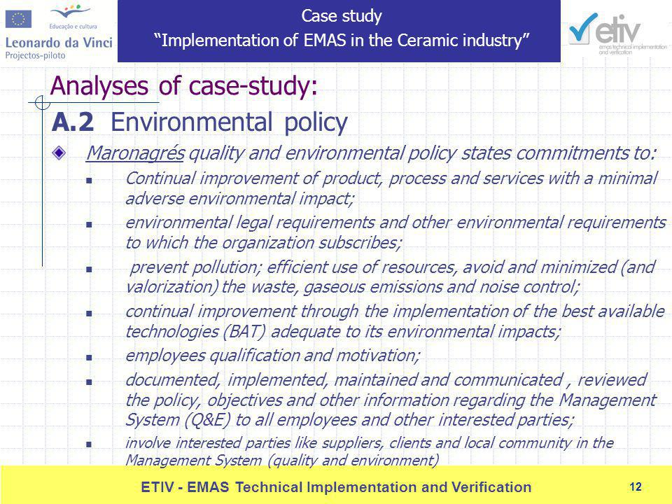 12 ETIV - EMAS Technical Implementation and Verification 12 Analyses of case-study: A.2 Environmental policy Maronagrés quality and environmental policy states commitments to: Continual improvement of product, process and services with a minimal adverse environmental impact; environmental legal requirements and other environmental requirements to which the organization subscribes; prevent pollution; efficient use of resources, avoid and minimized (and valorization) the waste, gaseous emissions and noise control; continual improvement through the implementation of the best available technologies (BAT) adequate to its environmental impacts; employees qualification and motivation; documented, implemented, maintained and communicated, reviewed the policy, objectives and other information regarding the Management System (Q&E) to all employees and other interested parties; involve interested parties like suppliers, clients and local community in the Management System (quality and environment) Case study Implementation of EMAS in the Ceramic industry