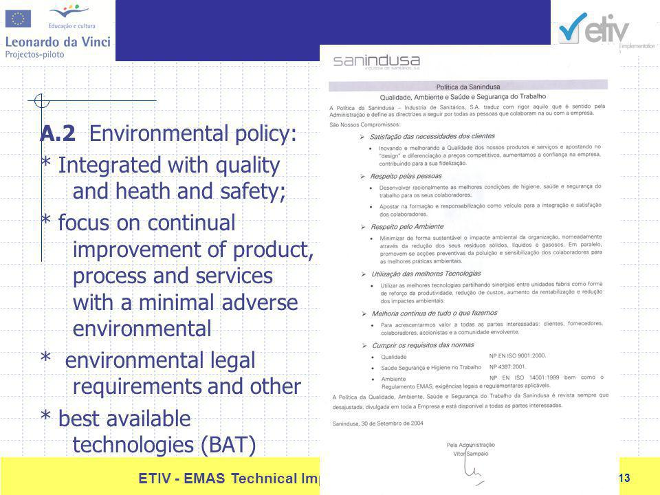13 ETIV - EMAS Technical Implementation and Verification 13 A.2 Environmental policy: * Integrated with quality and heath and safety; * focus on continual improvement of product, process and services with a minimal adverse environmental * environmental legal requirements and other * best available technologies (BAT)
