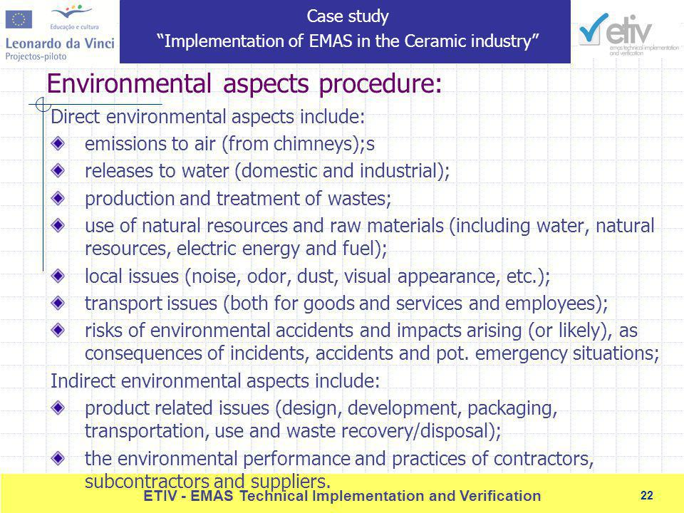 22 ETIV - EMAS Technical Implementation and Verification 22 Environmental aspects procedure: Direct environmental aspects include: emissions to air (from chimneys);s releases to water (domestic and industrial); production and treatment of wastes; use of natural resources and raw materials (including water, natural resources, electric energy and fuel); local issues (noise, odor, dust, visual appearance, etc.); transport issues (both for goods and services and employees); risks of environmental accidents and impacts arising (or likely), as consequences of incidents, accidents and pot.